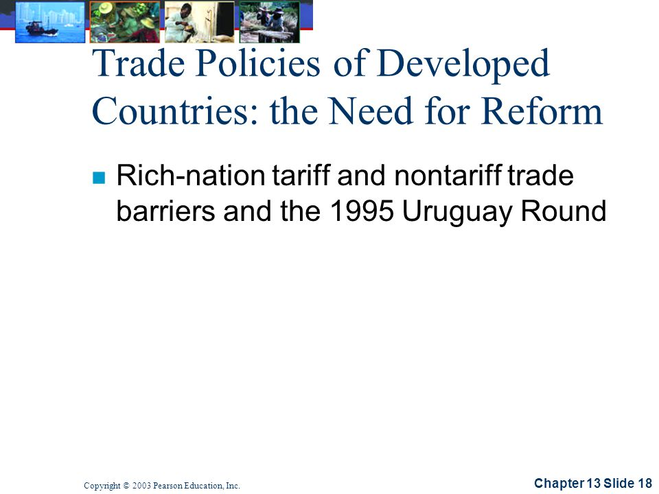 Chapter 13 Slide 18 Copyright © 2003 Pearson Education, Inc. Trade Policies of Developed Countries: the Need for Reform n Rich-nation tariff and nonta