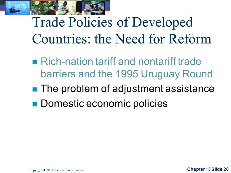 Chapter 13 Slide 20 Copyright © 2003 Pearson Education, Inc. Trade Policies of Developed Countries: the Need for Reform n Rich-nation tariff and nonta