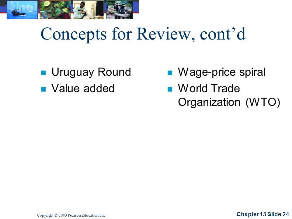 Chapter 13 Slide 24 Copyright © 2003 Pearson Education, Inc. Concepts for Review, contd n Uruguay Round n Value added n Wage-price spiral n World Trad