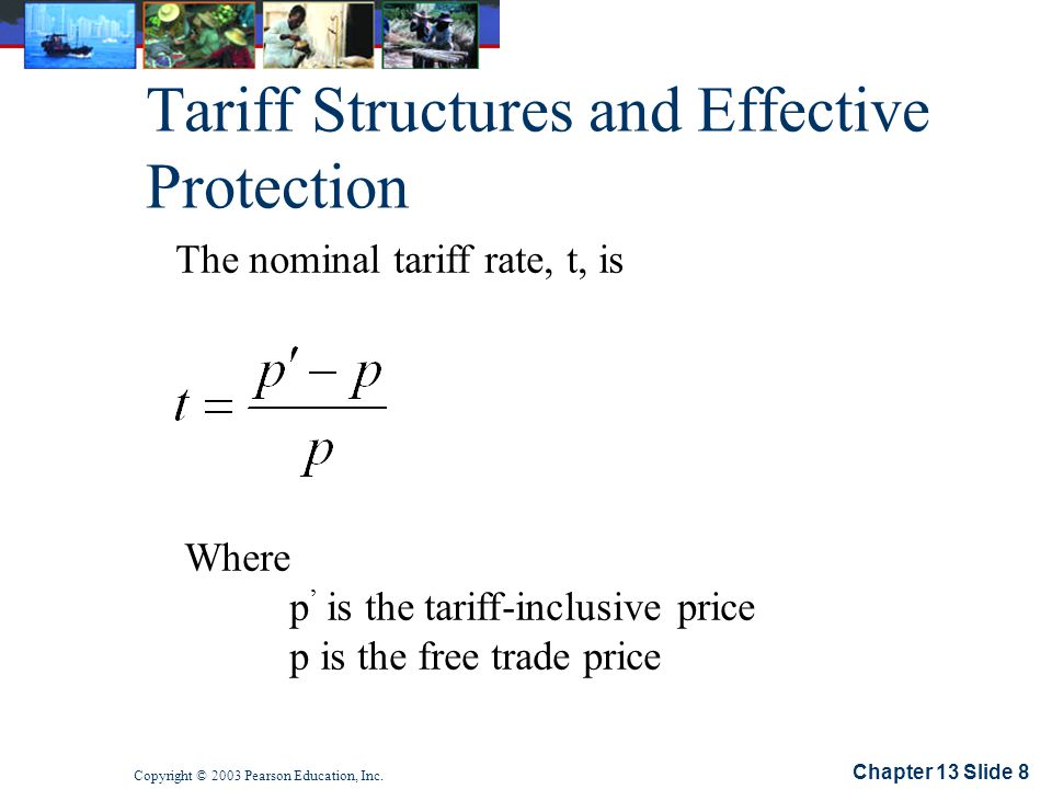 Chapter 13 Slide 8 Copyright © 2003 Pearson Education, Inc. Tariff Structures and Effective Protection The nominal tariff rate, t, is Where p is the t