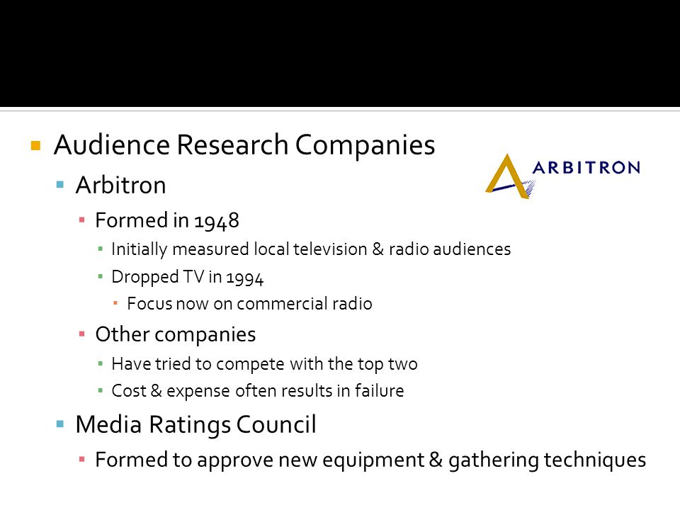 Audience Research Companies Arbitron Formed in 1948 Initially measured local television & radio audiences Dropped TV in 1994 Focus now on commercial radio Other companies Have tried to compete with the top two Cost & expense often results in failure Media Ratings Council Formed to approve new equipment & gathering techniques