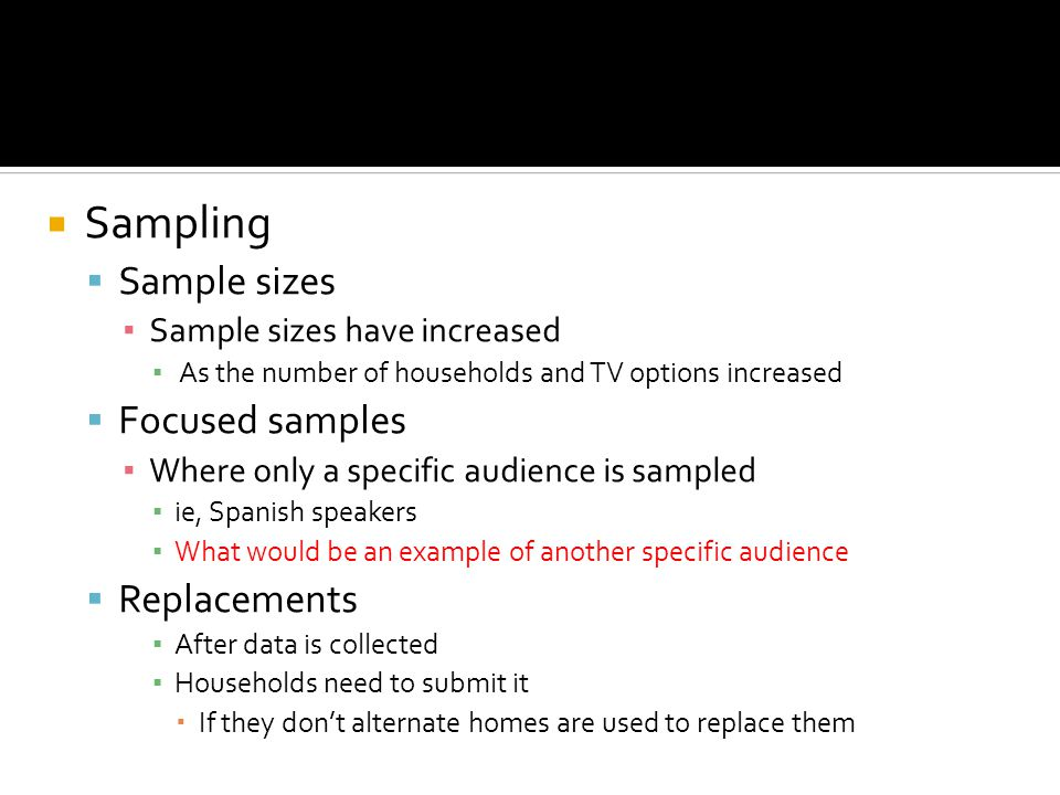Sampling Sample sizes Sample sizes have increased As the number of households and TV options increased Focused samples Where only a specific audience is sampled ie, Spanish speakers What would be an example of another specific audience Replacements After data is collected Households need to submit it If they dont alternate homes are used to replace them