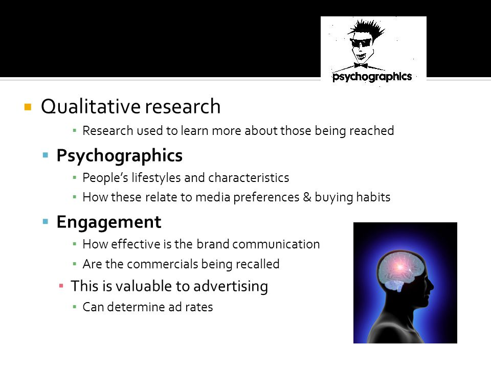 Qualitative research Research used to learn more about those being reached Psychographics Peoples lifestyles and characteristics How these relate to media preferences & buying habits Engagement How effective is the brand communication Are the commercials being recalled This is valuable to advertising Can determine ad rates