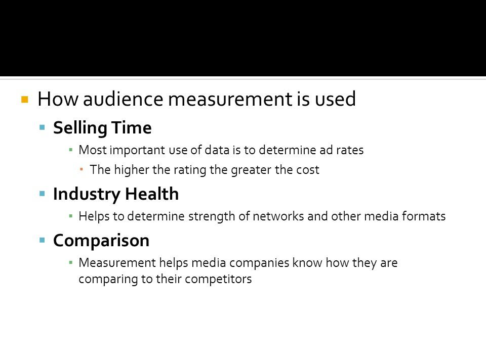How audience measurement is used Selling Time Most important use of data is to determine ad rates The higher the rating the greater the cost Industry Health Helps to determine strength of networks and other media formats Comparison Measurement helps media companies know how they are comparing to their competitors