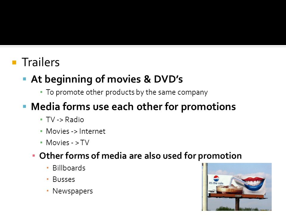 Trailers At beginning of movies & DVDs To promote other products by the same company Media forms use each other for promotions TV -> Radio Movies -> Internet Movies - > TV Other forms of media are also used for promotion Billboards Busses Newspapers