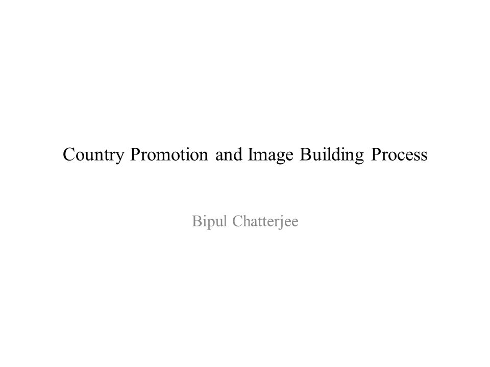 Country Promotion and Image Building Process Bipul Chatterjee