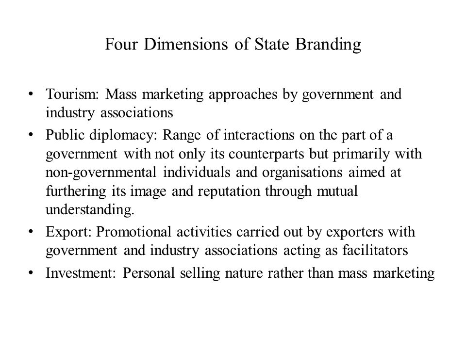 Four Dimensions of State Branding Tourism: Mass marketing approaches by government and industry associations Public diplomacy: Range of interactions on the part of a government with not only its counterparts but primarily with non-governmental individuals and organisations aimed at furthering its image and reputation through mutual understanding.