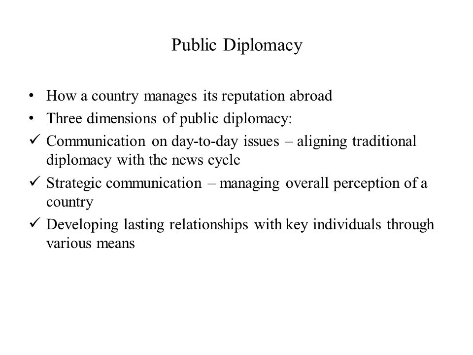 Public Diplomacy How a country manages its reputation abroad Three dimensions of public diplomacy: Communication on day-to-day issues – aligning traditional diplomacy with the news cycle Strategic communication – managing overall perception of a country Developing lasting relationships with key individuals through various means