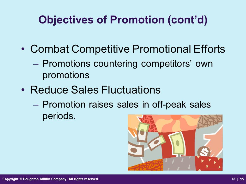 Copyright © Houghton Mifflin Company. All rights reserved.18 | 15 Objectives of Promotion (contd) Combat Competitive Promotional Efforts –Promotions c