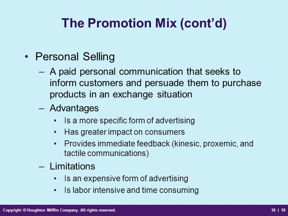 Copyright © Houghton Mifflin Company. All rights reserved.18 | 18 The Promotion Mix (contd) Personal Selling –A paid personal communication that seeks