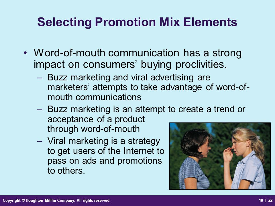 Copyright © Houghton Mifflin Company. All rights reserved.18 | 22 Selecting Promotion Mix Elements Word-of-mouth communication has a strong impact on