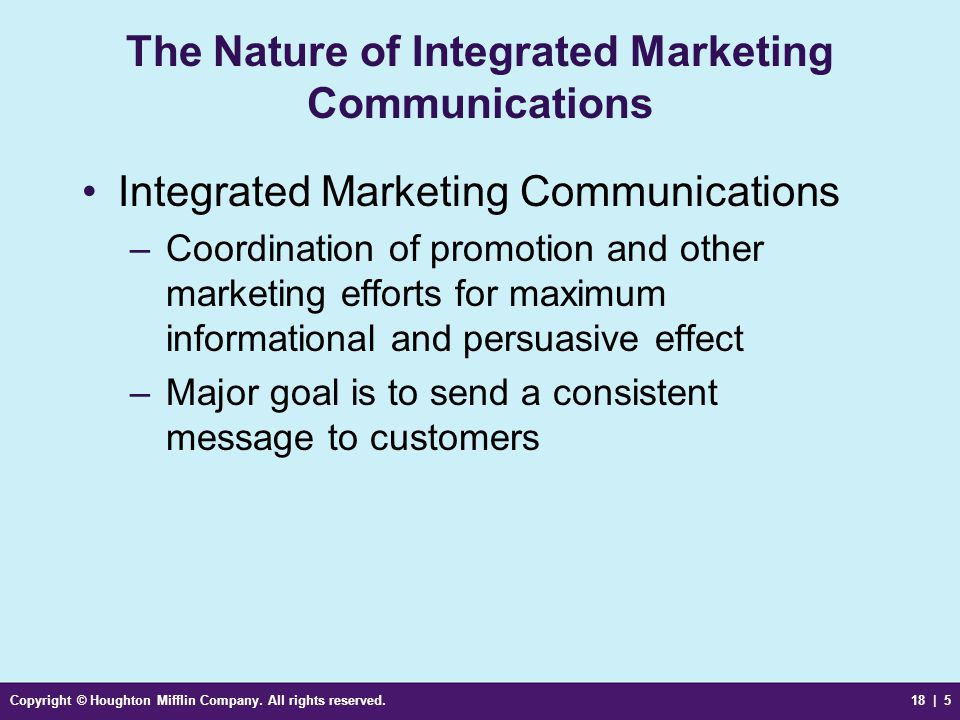 Copyright © Houghton Mifflin Company. All rights reserved.18 | 5 The Nature of Integrated Marketing Communications Integrated Marketing Communications