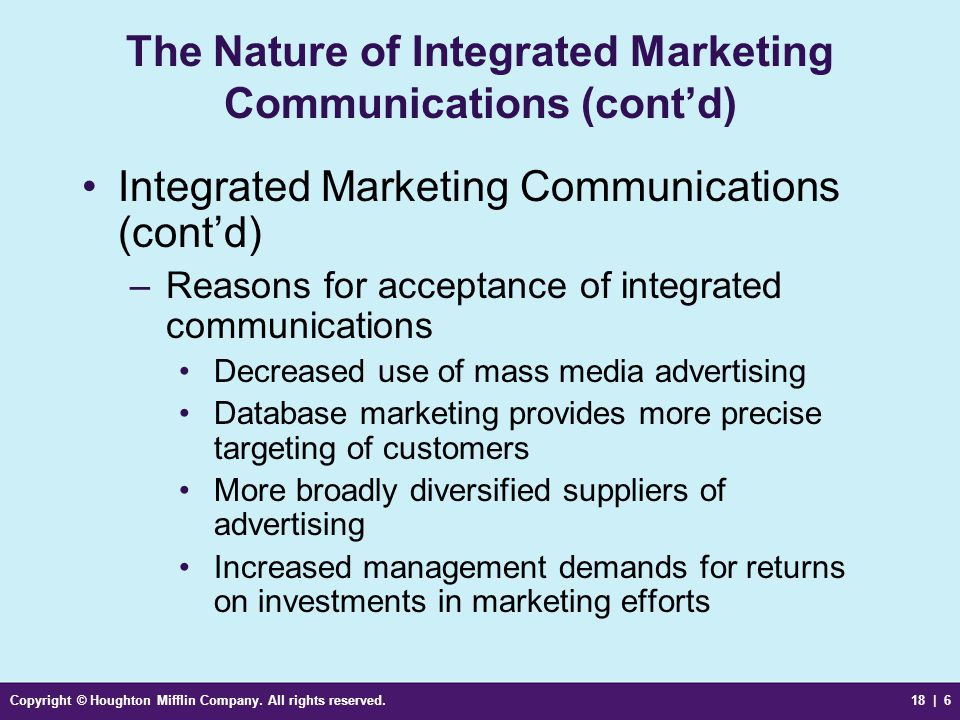 Copyright © Houghton Mifflin Company. All rights reserved.18 | 6 The Nature of Integrated Marketing Communications (contd) Integrated Marketing Commun