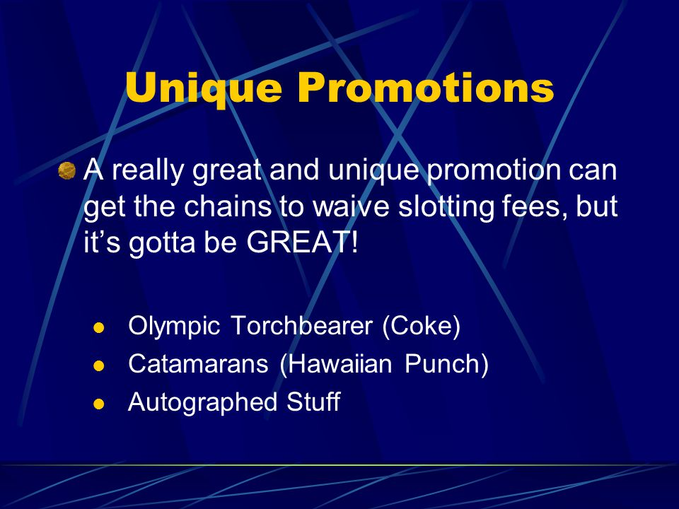Unique Promotions A really great and unique promotion can get the chains to waive slotting fees, but its gotta be GREAT.
