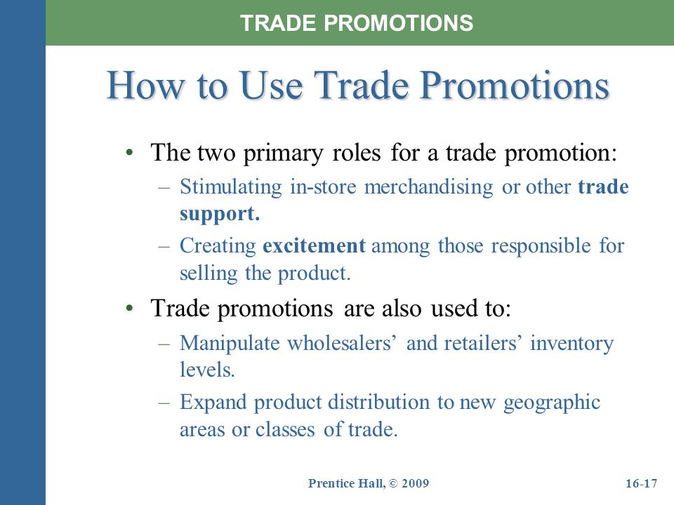 Prentice Hall, © 200916-17 The two primary roles for a trade promotion: –Stimulating in-store merchandising or other trade support. –Creating exciteme