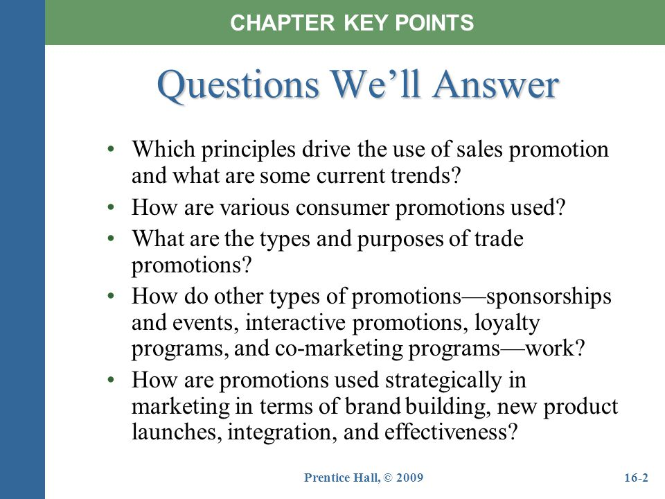 Prentice Hall, © 200916-2 Questions Well Answer Which principles drive the use of sales promotion and what are some current trends? How are various co