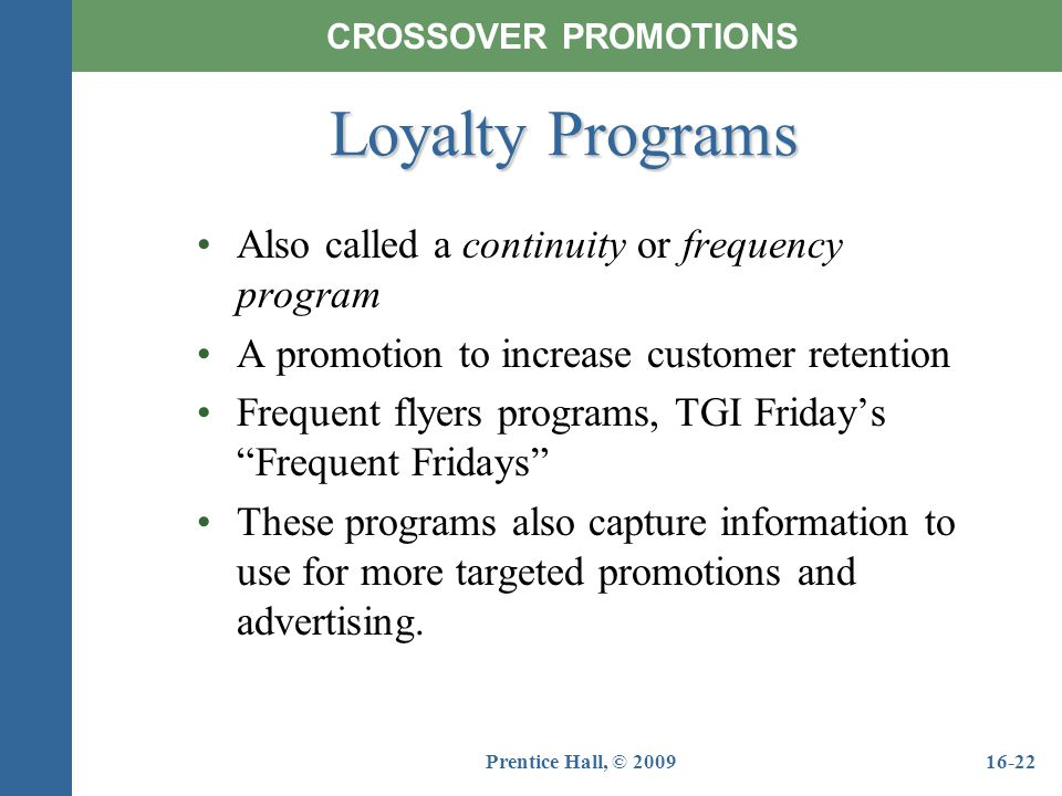 Prentice Hall, © 200916-22 Also called a continuity or frequency program A promotion to increase customer retention Frequent flyers programs, TGI Frid