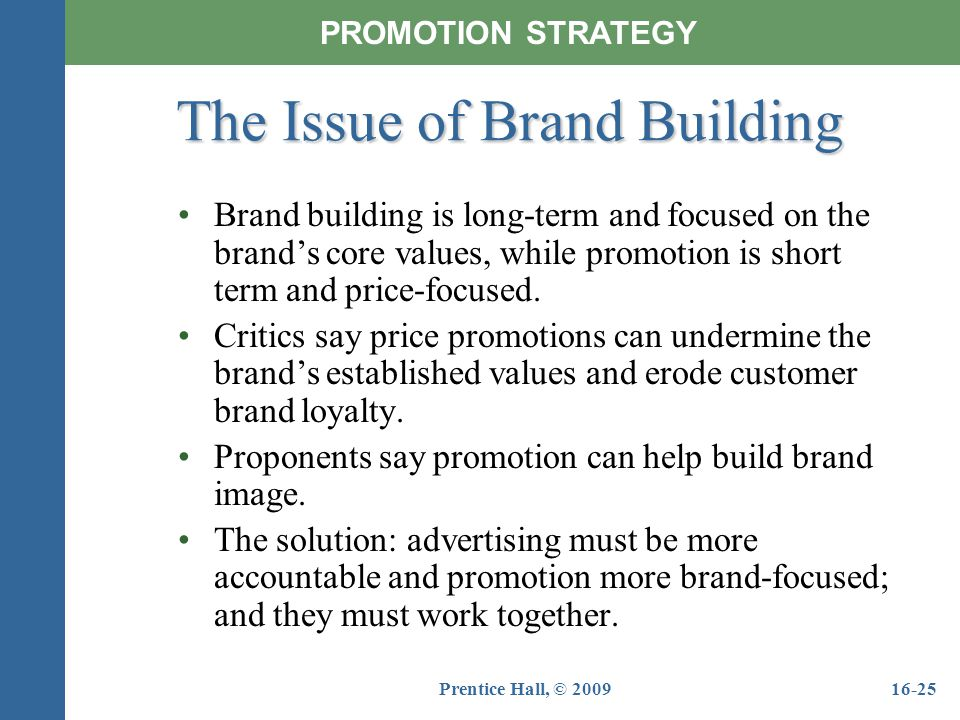 Prentice Hall, © 200916-25 Brand building is long-term and focused on the brands core values, while promotion is short term and price-focused. Critics