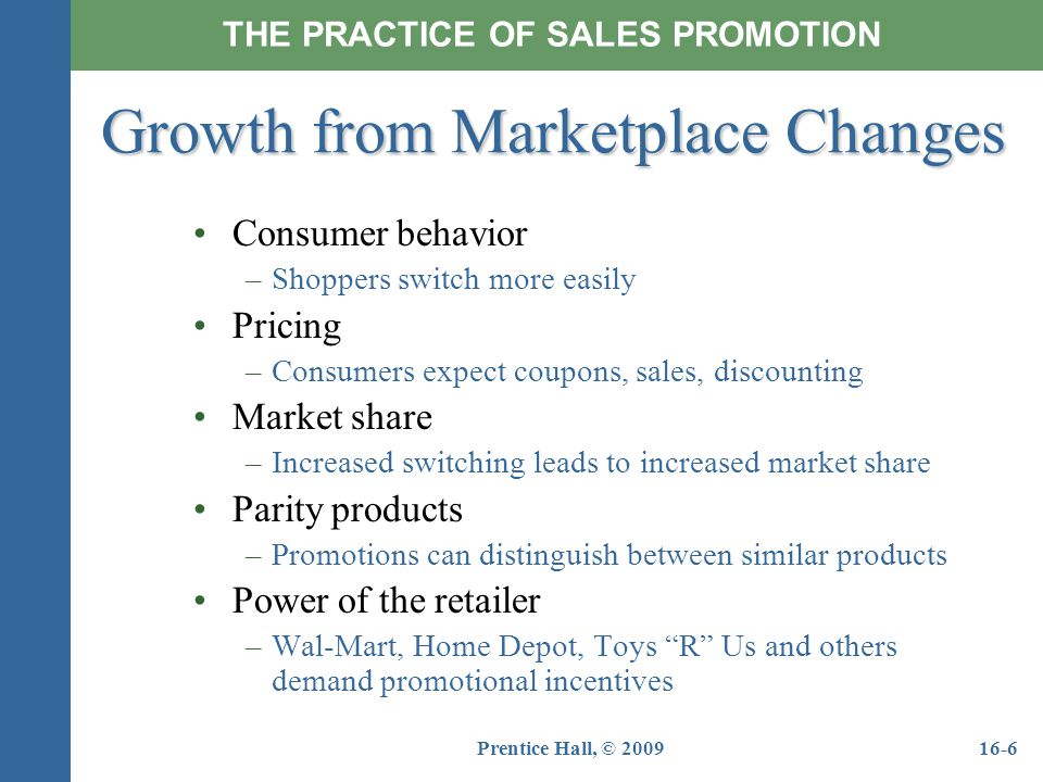 Prentice Hall, © 200916-6 Growth from Marketplace Changes THE PRACTICE OF SALES PROMOTION Consumer behavior –Shoppers switch more easily Pricing –Cons