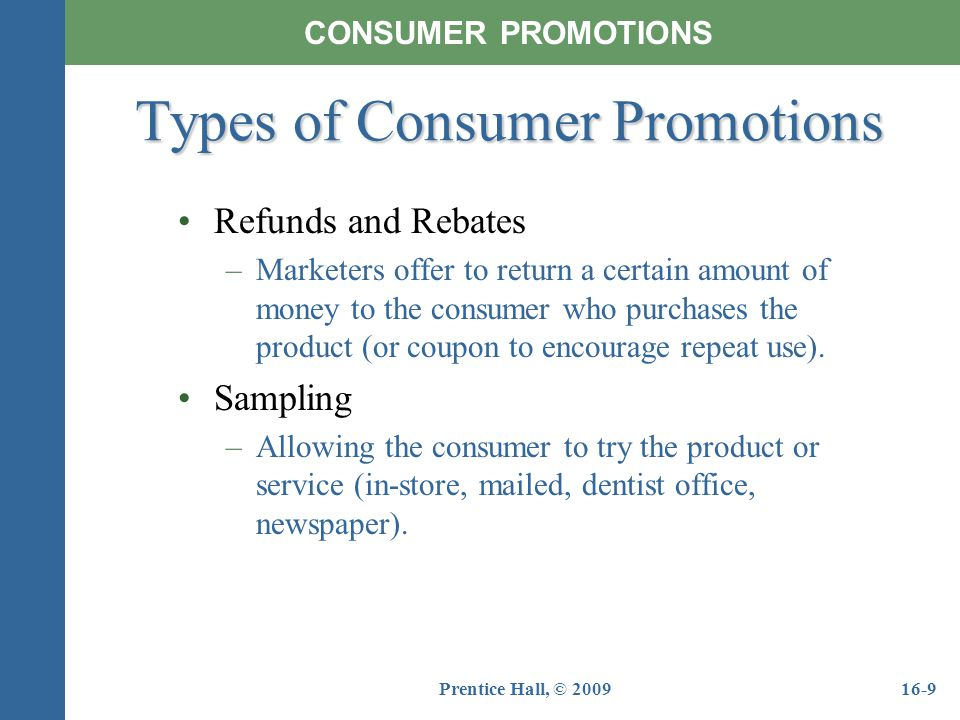 Prentice Hall, © 200916-9 Refunds and Rebates –Marketers offer to return a certain amount of money to the consumer who purchases the product (or coupo