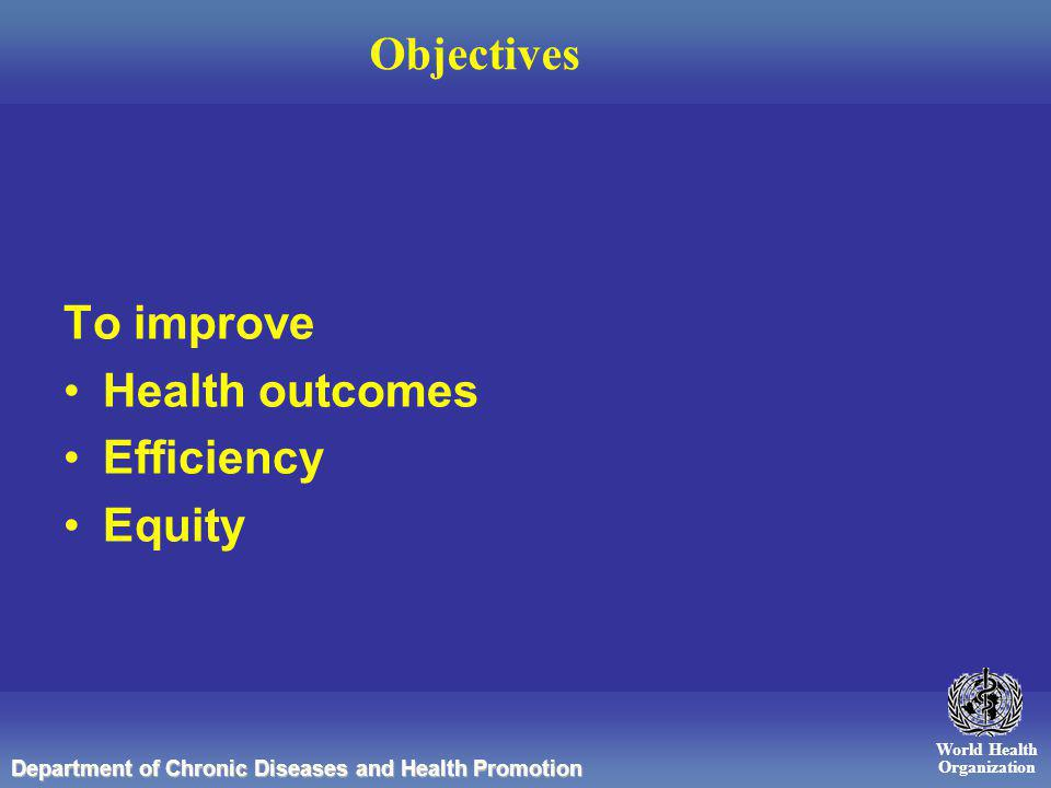 World Health Organization Department of Chronic Diseases and Health Promotion Objectives To improve Health outcomes Efficiency Equity