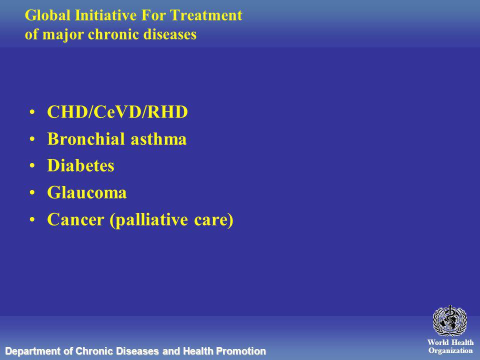 World Health Organization Department of Chronic Diseases and Health Promotion Global Initiative For Treatment of major chronic diseases CHD/CeVD/RHD Bronchial asthma Diabetes Glaucoma Cancer (palliative care)