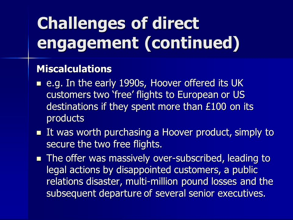 Challenges of direct engagement (continued) Miscalculations e.g. In the early 1990s, Hoover offered its UK customers two free flights to European or U
