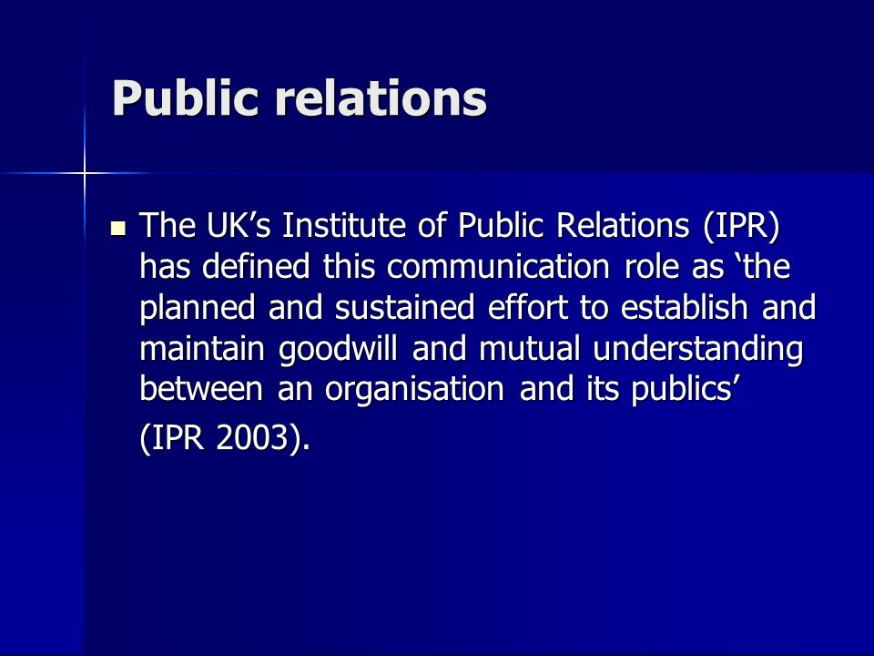 Public relations The UKs Institute of Public Relations (IPR) has defined this communication role as the planned and sustained effort to establish and maintain goodwill and mutual understanding between an organisation and its publics The UKs Institute of Public Relations (IPR) has defined this communication role as the planned and sustained effort to establish and maintain goodwill and mutual understanding between an organisation and its publics (IPR 2003).