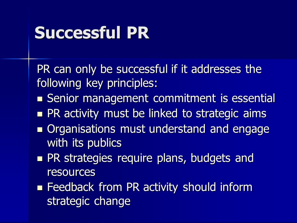 Successful PR PR can only be successful if it addresses the following key principles: Senior management commitment is essential Senior management comm
