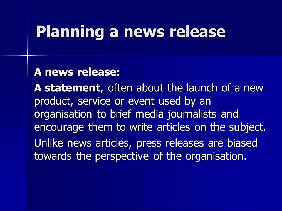 Planning a news release A news release: A statement, often about the launch of a new product, service or event used by an organisation to brief media