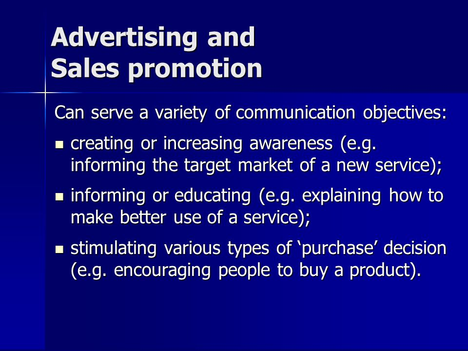 Advertising and Sales promotion Can serve a variety of communication objectives: creating or increasing awareness (e.g. informing the target market of