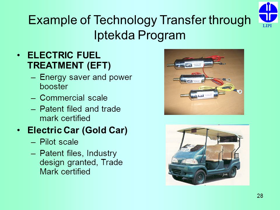 LIPI 28 Example of Technology Transfer through Iptekda Program ELECTRIC FUEL TREATMENT (EFT) –Energy saver and power booster –Commercial scale –Patent
