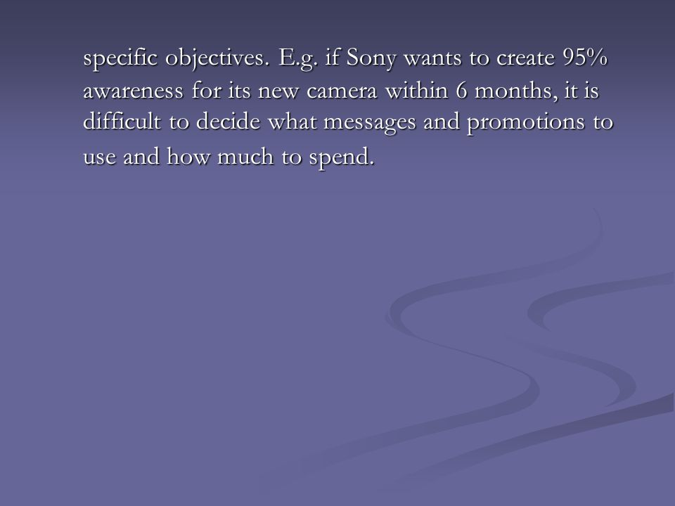 specific objectives. E.g. if Sony wants to create 95% awareness for its new camera within 6 months, it is difficult to decide what messages and promot