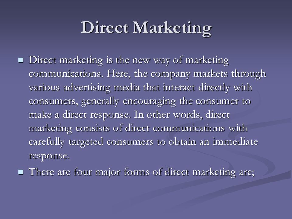 Direct Marketing Direct marketing is the new way of marketing communications. Here, the company markets through various advertising media that interac