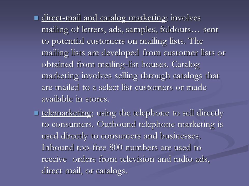 direct-mail and catalog marketing; involves mailing of letters, ads, samples, foldouts… sent to potential customers on mailing lists. The mailing list