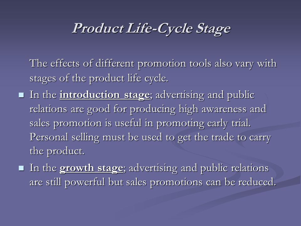 Product Life-Cycle Stage The effects of different promotion tools also vary with stages of the product life cycle. In the introduction stage; advertis