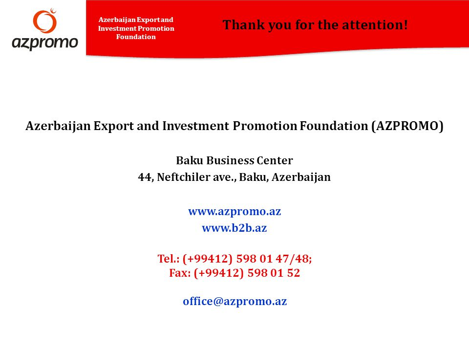 Thank you for the attention! Azerbaijan Export and Investment Promotion Foundation Azerbaijan Export and Investment Promotion Foundation (AZPROMO) Bak