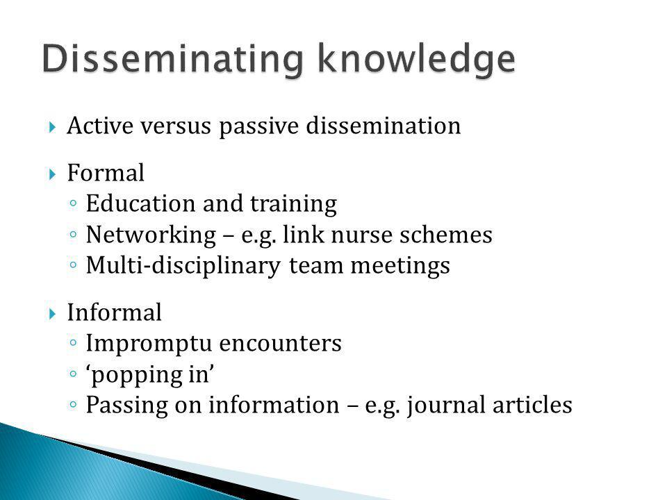Active versus passive dissemination Formal Education and training Networking – e.g. link nurse schemes Multi-disciplinary team meetings Informal Impro