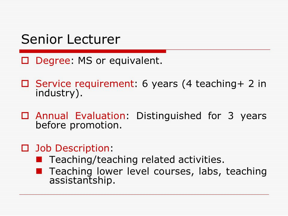 Senior Lecturer Degree: MS or equivalent. Service requirement: 6 years (4 teaching+ 2 in industry). Annual Evaluation: Distinguished for 3 years befor