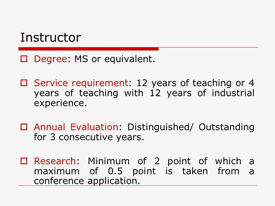 Instructor Degree: MS or equivalent. Service requirement: 12 years of teaching or 4 years of teaching with 12 years of industrial experience. Annual E