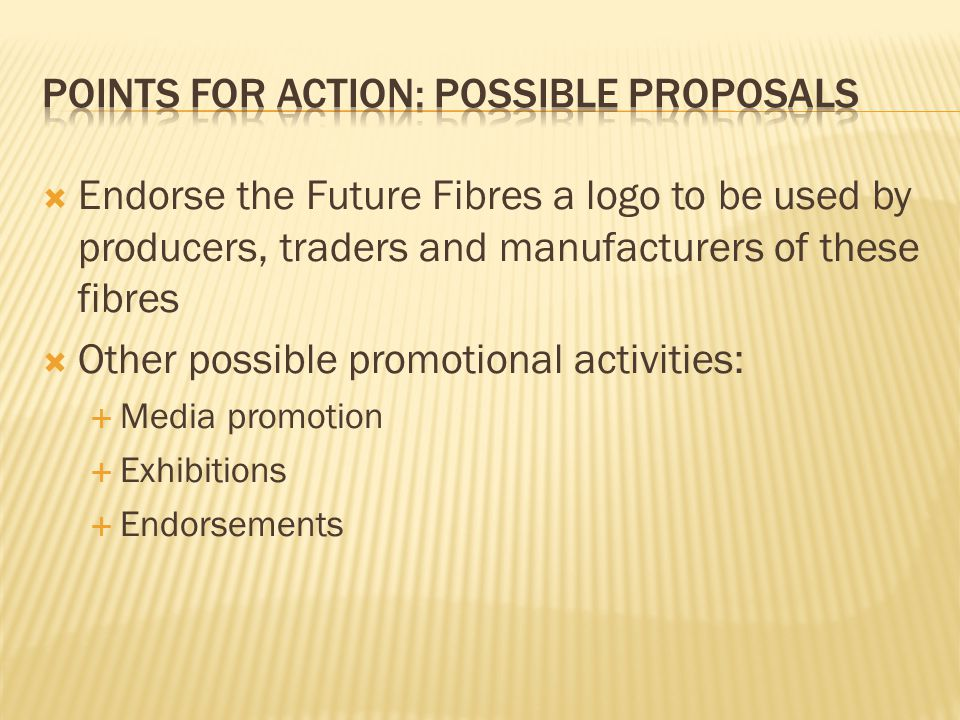 Endorse the Future Fibres a logo to be used by producers, traders and manufacturers of these fibres Other possible promotional activities: Media promotion Exhibitions Endorsements
