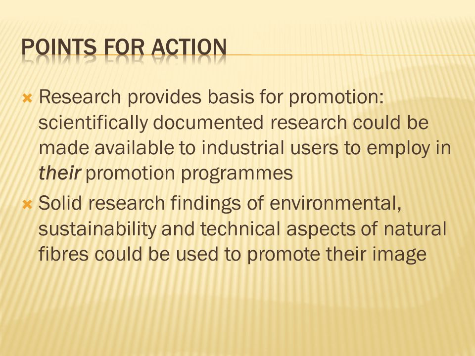 Research provides basis for promotion: scientifically documented research could be made available to industrial users to employ in their promotion programmes Solid research findings of environmental, sustainability and technical aspects of natural fibres could be used to promote their image