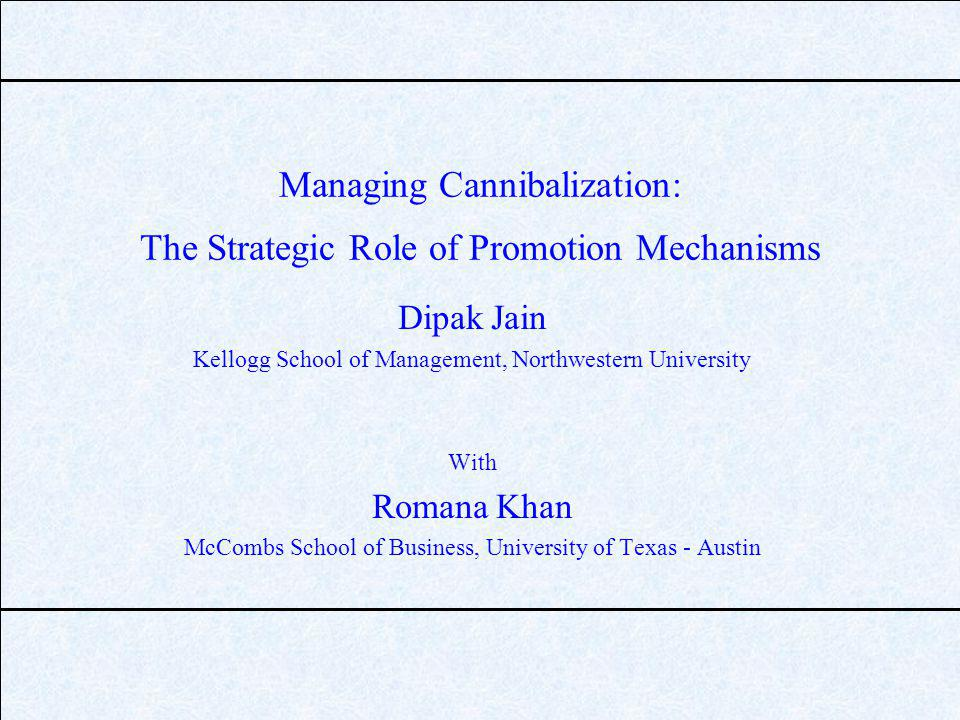Managing Cannibalization: The Strategic Role of Promotion Mechanisms Dipak Jain Kellogg School of Management, Northwestern University With Romana Khan McCombs School of Business, University of Texas - Austin