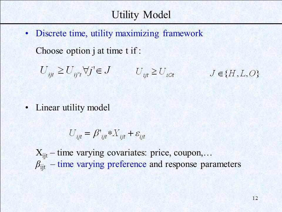 12 Utility Model Discrete time, utility maximizing framework Choose option j at time t if : Linear utility model X ijt – time varying covariates: pric