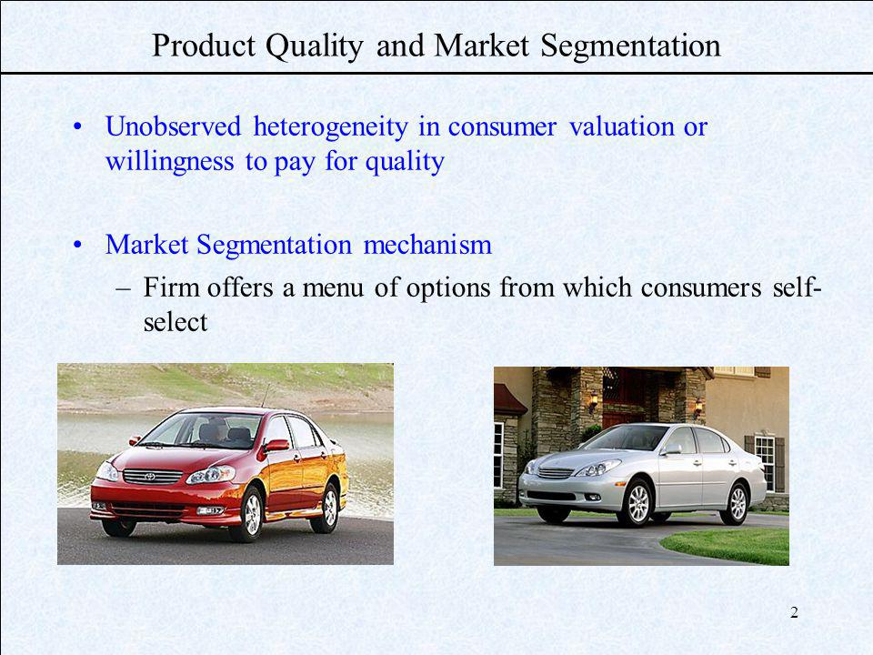 2 Product Quality and Market Segmentation Unobserved heterogeneity in consumer valuation or willingness to pay for quality Market Segmentation mechanism –Firm offers a menu of options from which consumers self- select
