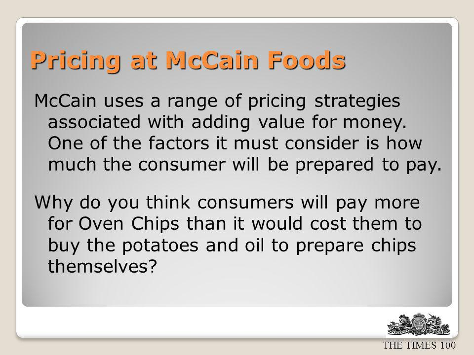 THE TIMES 100 Pricing at McCain Foods McCain uses a range of pricing strategies associated with adding value for money. One of the factors it must con