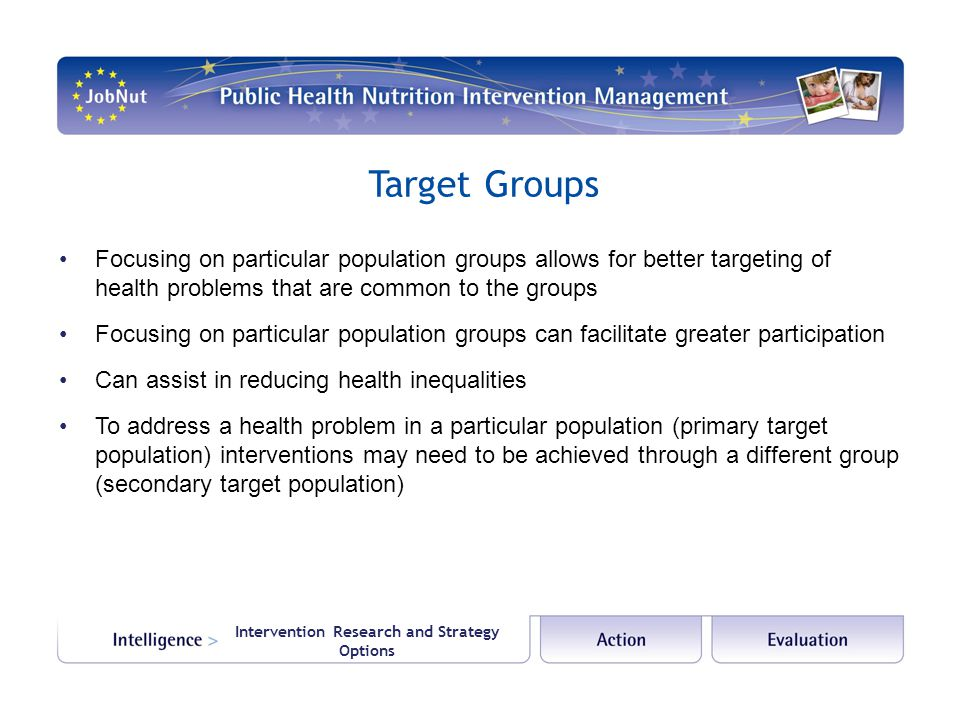 Intervention Research and Strategy Options Target Groups Focusing on particular population groups allows for better targeting of health problems that