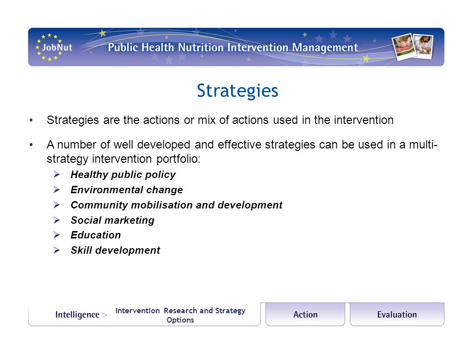 Intervention Research and Strategy Options Strategies Strategies are the actions or mix of actions used in the intervention A number of well developed
