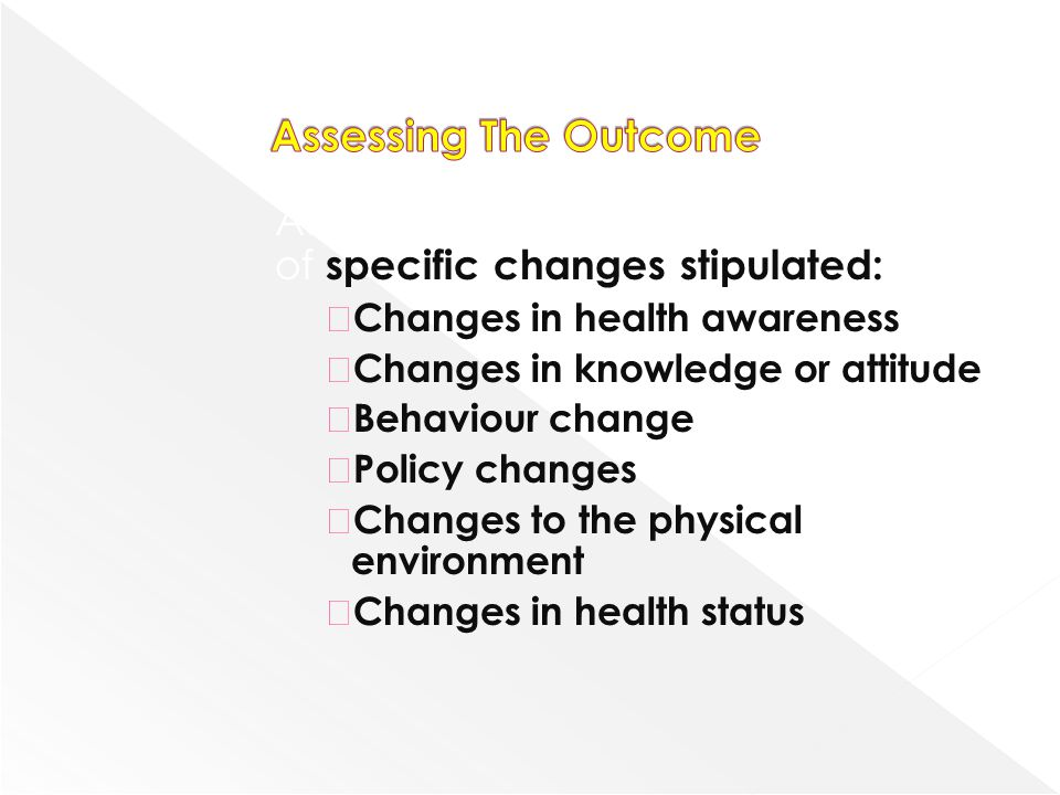 Achievement of objectives in terms of specific changes stipulated:  Changes in health awareness  Changes in knowledge or attitude  Behaviour change