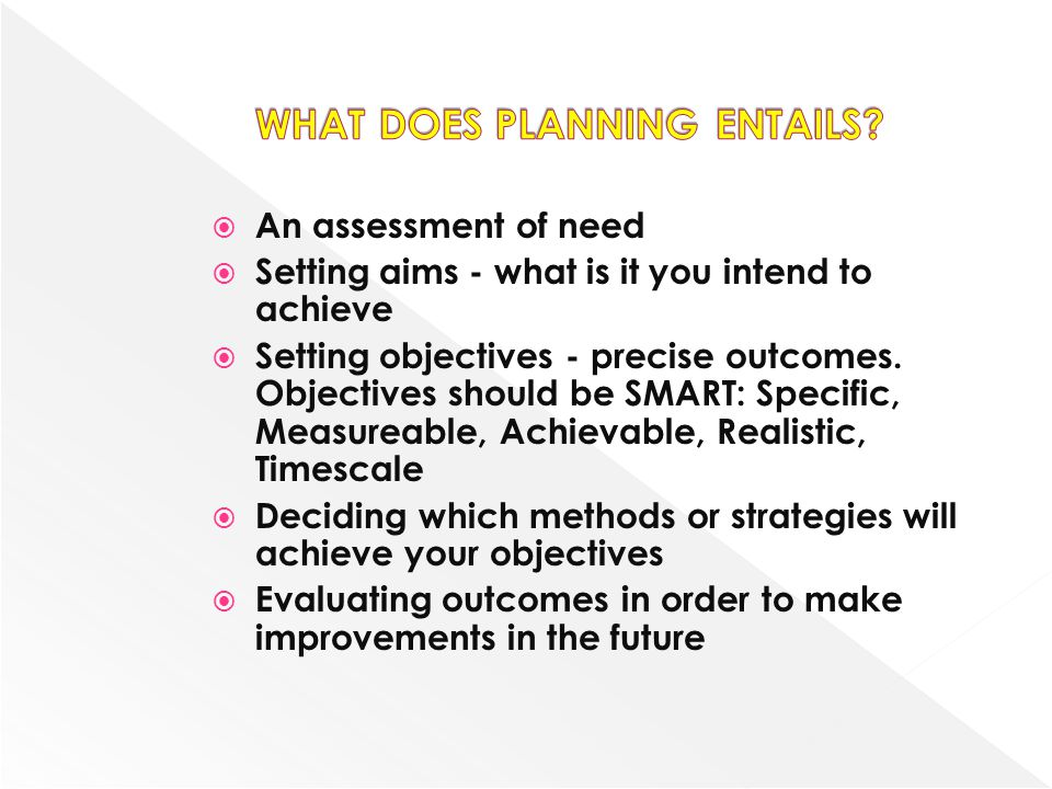 An assessment of need Setting aims - what is it you intend to achieve Setting objectives - precise outcomes. Objectives should be SMART: Specific, Mea